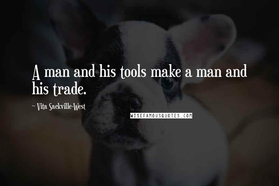 Vita Sackville-West quotes: A man and his tools make a man and his trade.