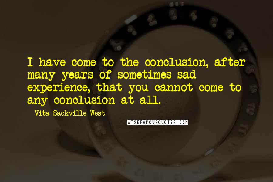 Vita Sackville-West quotes: I have come to the conclusion, after many years of sometimes sad experience, that you cannot come to any conclusion at all.
