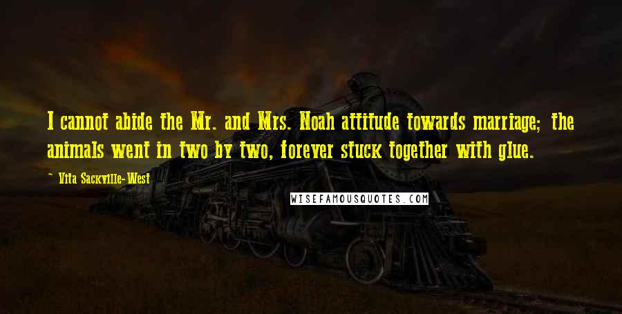 Vita Sackville-West quotes: I cannot abide the Mr. and Mrs. Noah attitude towards marriage; the animals went in two by two, forever stuck together with glue.