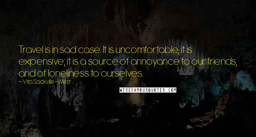 Vita Sackville-West quotes: Travel is in sad case. It is uncomfortable, it is expensive; it is a source of annoyance to our friends, and of loneliness to ourselves.