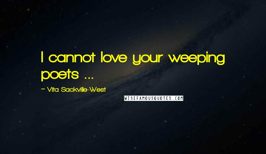 Vita Sackville-West quotes: I cannot love your weeping poets ...