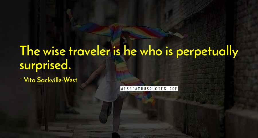 Vita Sackville-West quotes: The wise traveler is he who is perpetually surprised.