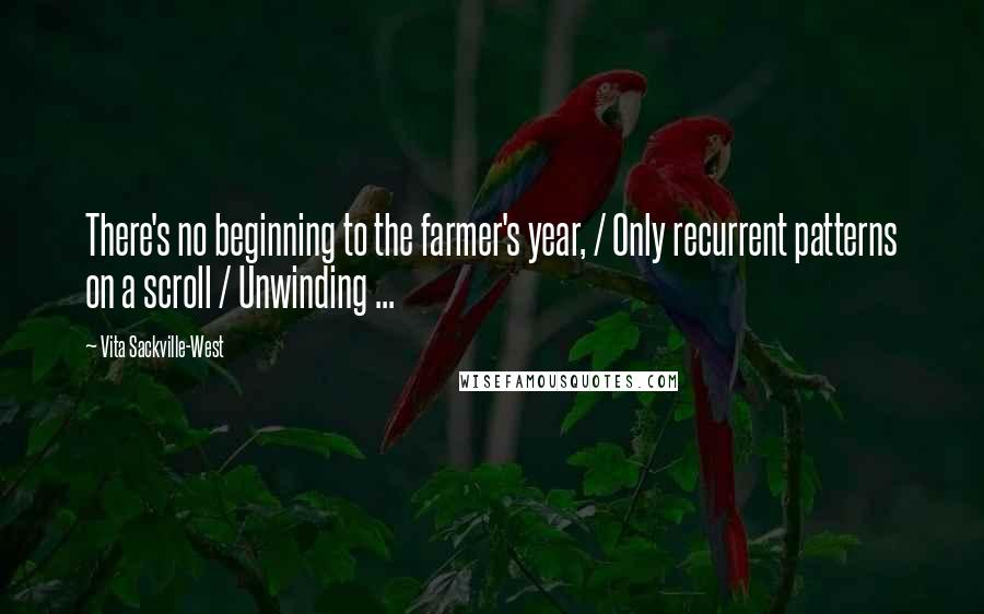 Vita Sackville-West quotes: There's no beginning to the farmer's year, / Only recurrent patterns on a scroll / Unwinding ...
