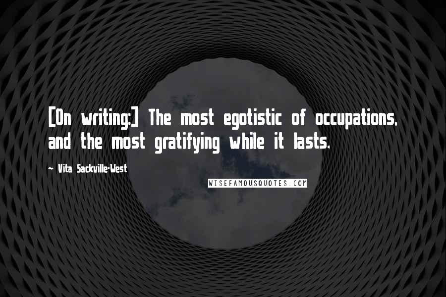 Vita Sackville-West quotes: [On writing:] The most egotistic of occupations, and the most gratifying while it lasts.