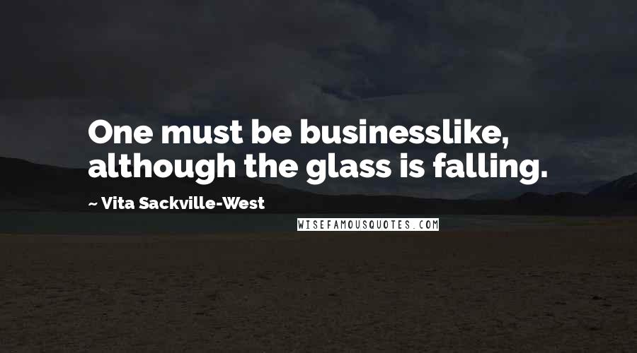 Vita Sackville-West quotes: One must be businesslike, although the glass is falling.