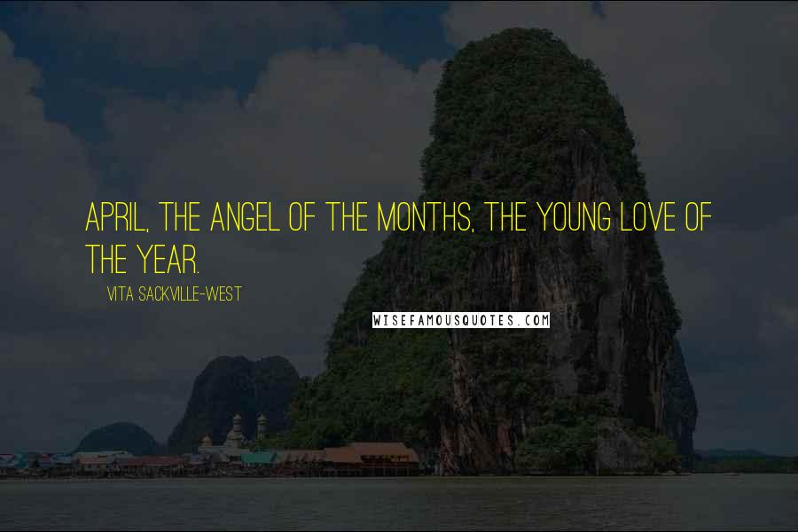 Vita Sackville-West quotes: April, the angel of the months, the young love of the year.