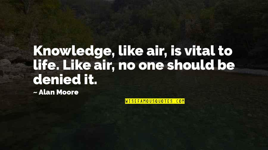 Vital Life Quotes By Alan Moore: Knowledge, like air, is vital to life. Like