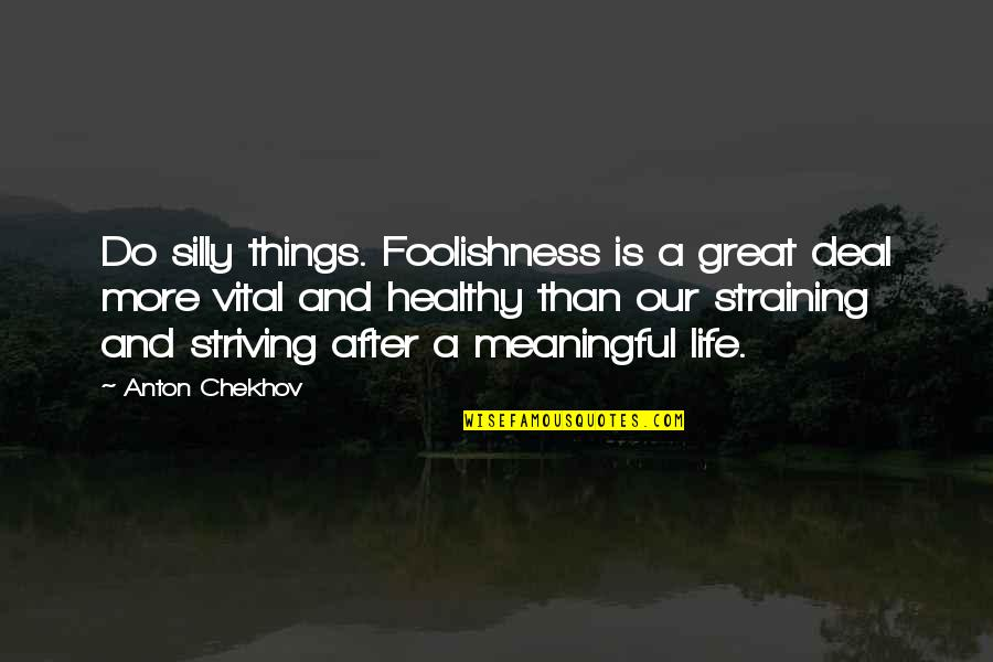 Vital Life Quotes By Anton Chekhov: Do silly things. Foolishness is a great deal