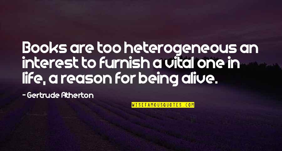 Vital Life Quotes By Gertrude Atherton: Books are too heterogeneous an interest to furnish