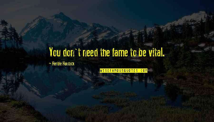 Vital Life Quotes By Herbie Hancock: You don't need the fame to be vital.