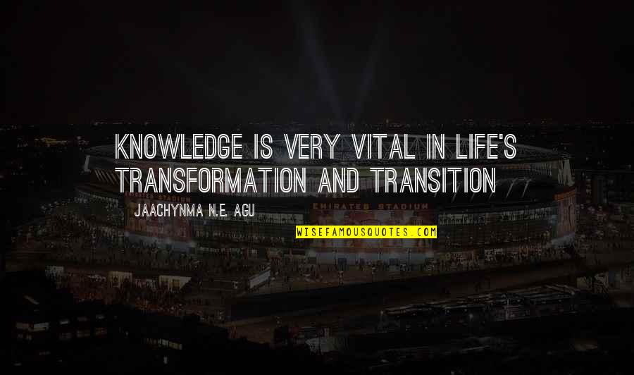 Vital Life Quotes By Jaachynma N.E. Agu: Knowledge is very vital in life's transformation and