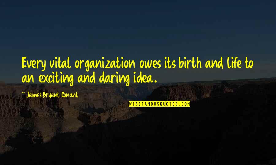 Vital Life Quotes By James Bryant Conant: Every vital organization owes its birth and life