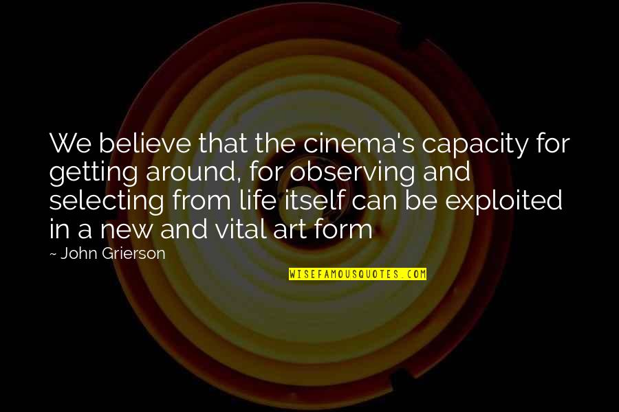 Vital Life Quotes By John Grierson: We believe that the cinema's capacity for getting