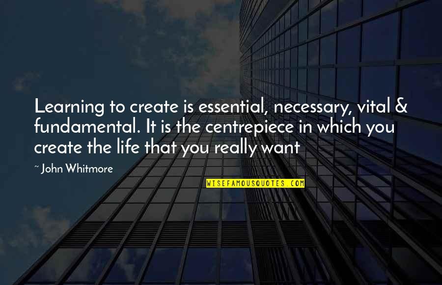 Vital Life Quotes By John Whitmore: Learning to create is essential, necessary, vital &