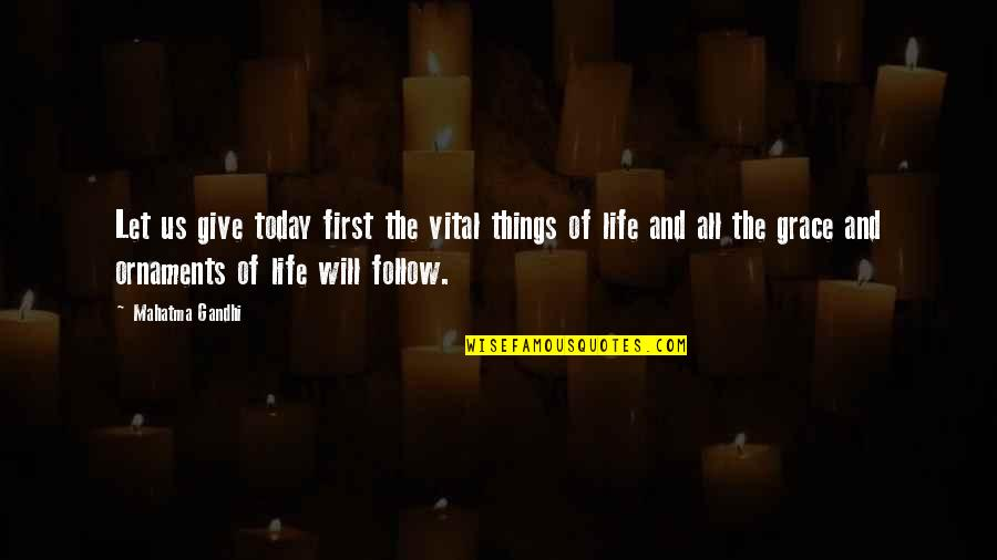 Vital Life Quotes By Mahatma Gandhi: Let us give today first the vital things