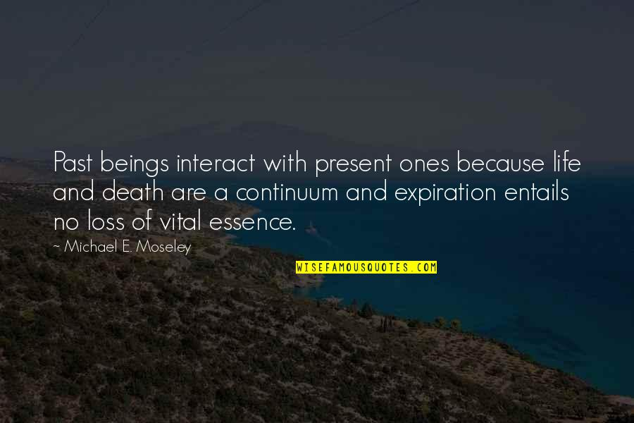 Vital Life Quotes By Michael E. Moseley: Past beings interact with present ones because life