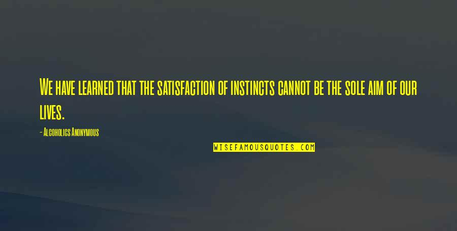 Vitalzym Quotes By Alcoholics Anonymous: We have learned that the satisfaction of instincts