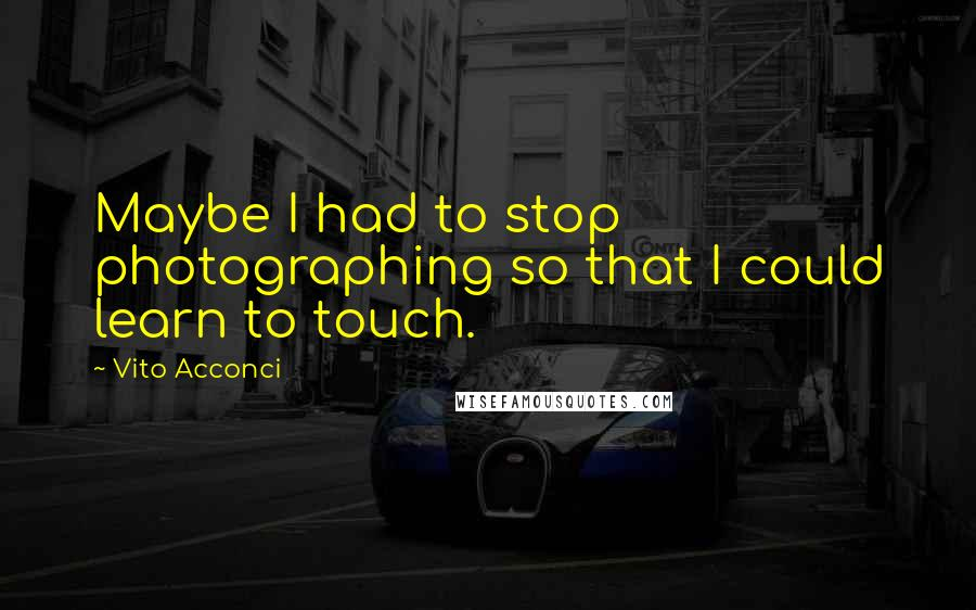Vito Acconci quotes: Maybe I had to stop photographing so that I could learn to touch.
