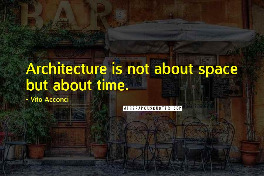 Vito Acconci quotes: Architecture is not about space but about time.
