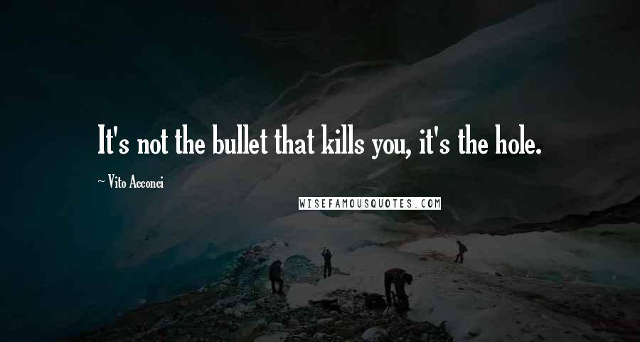 Vito Acconci quotes: It's not the bullet that kills you, it's the hole.