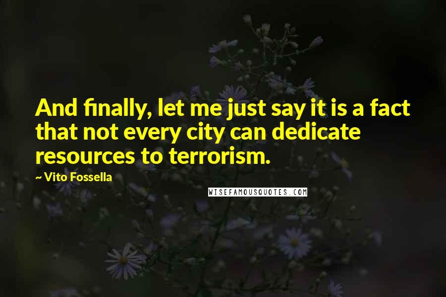Vito Fossella quotes: And finally, let me just say it is a fact that not every city can dedicate resources to terrorism.