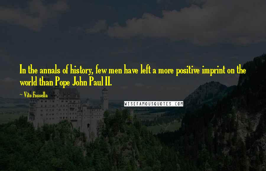 Vito Fossella quotes: In the annals of history, few men have left a more positive imprint on the world than Pope John Paul II.