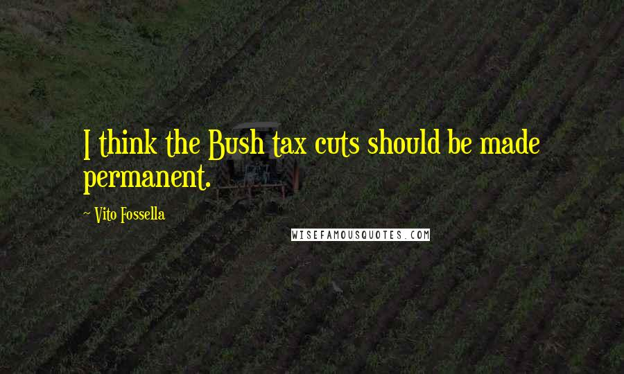 Vito Fossella quotes: I think the Bush tax cuts should be made permanent.