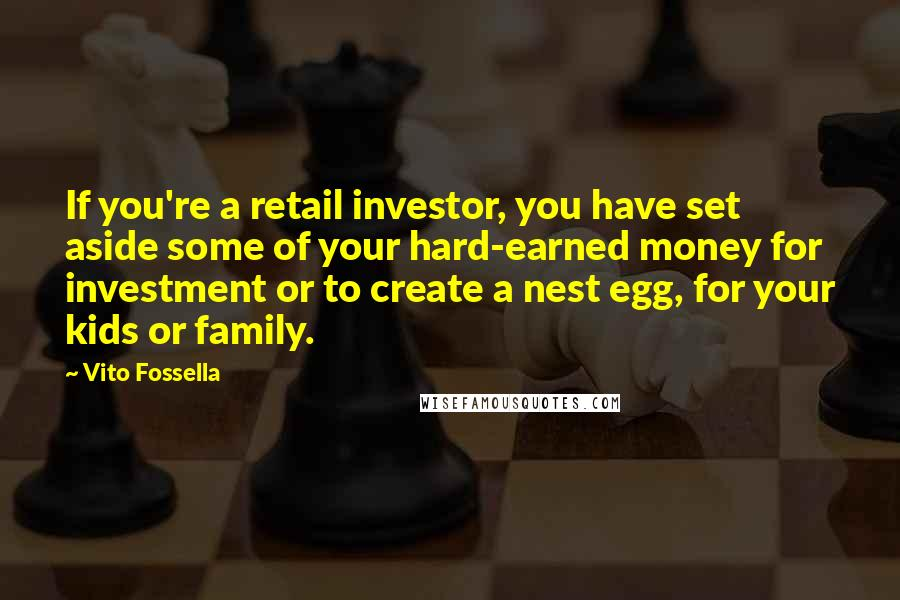 Vito Fossella quotes: If you're a retail investor, you have set aside some of your hard-earned money for investment or to create a nest egg, for your kids or family.