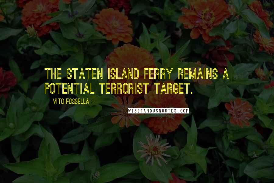 Vito Fossella quotes: The Staten Island Ferry remains a potential terrorist target.