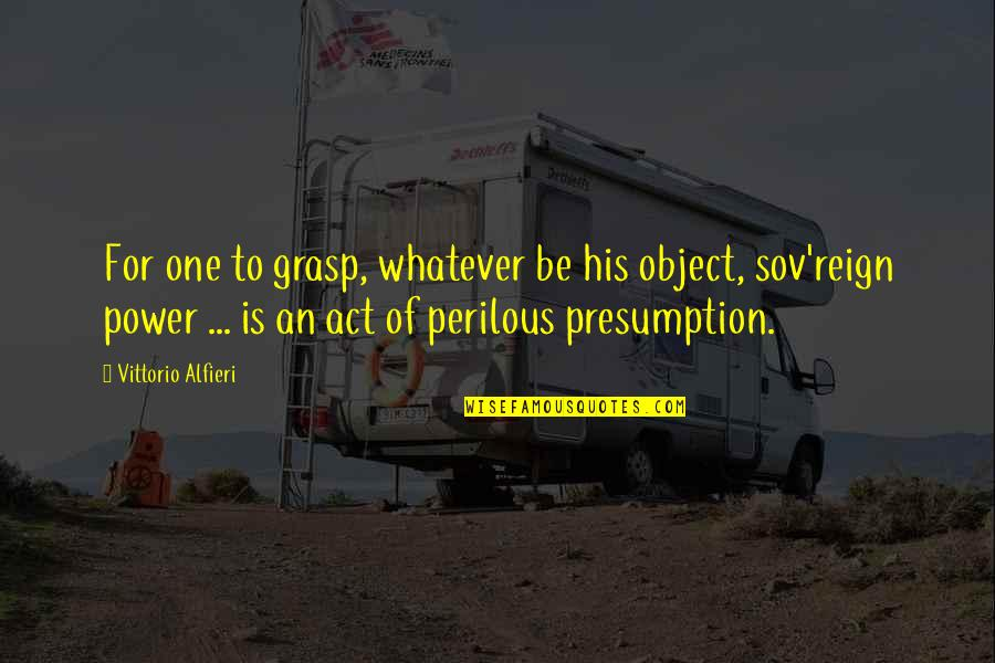 Vittorio Alfieri Quotes By Vittorio Alfieri: For one to grasp, whatever be his object,