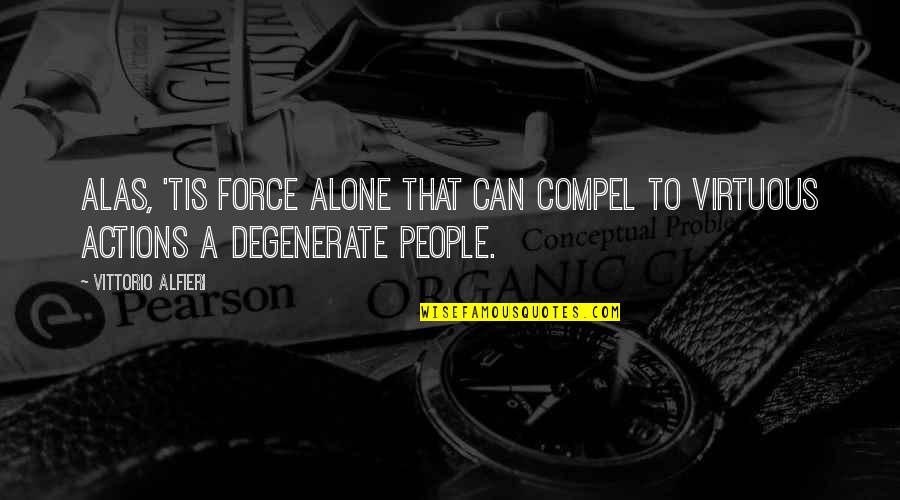 Vittorio Alfieri Quotes By Vittorio Alfieri: Alas, 'tis force alone that can compel to