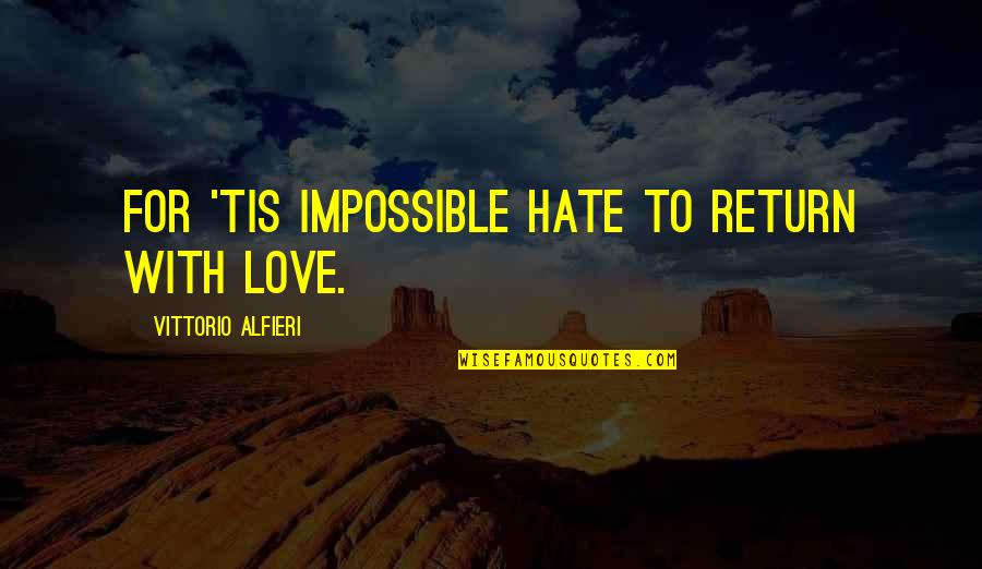 Vittorio Alfieri Quotes By Vittorio Alfieri: For 'tis impossible Hate to return with love.