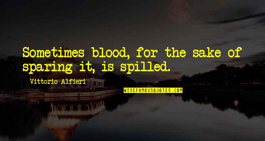 Vittorio Alfieri Quotes By Vittorio Alfieri: Sometimes blood, for the sake of sparing it,