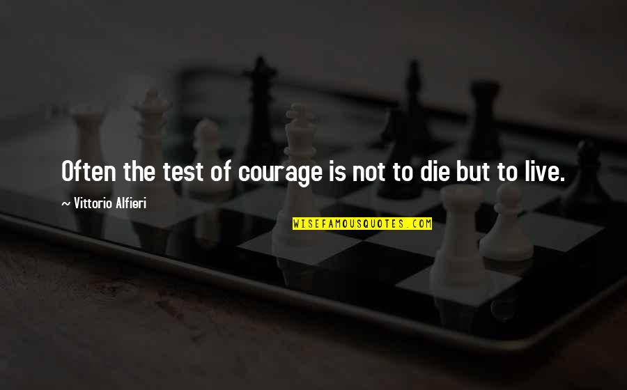 Vittorio Alfieri Quotes By Vittorio Alfieri: Often the test of courage is not to