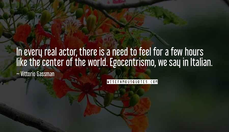 Vittorio Gassman quotes: In every real actor, there is a need to feel for a few hours like the center of the world. Egocentrismo, we say in Italian.