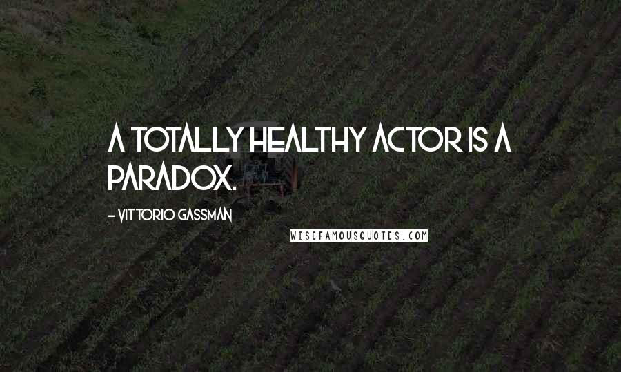 Vittorio Gassman quotes: A totally healthy actor is a paradox.