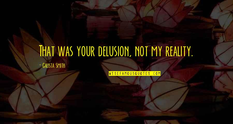 Viveash Quotes By Calista Smith: That was your delusion, not my reality.