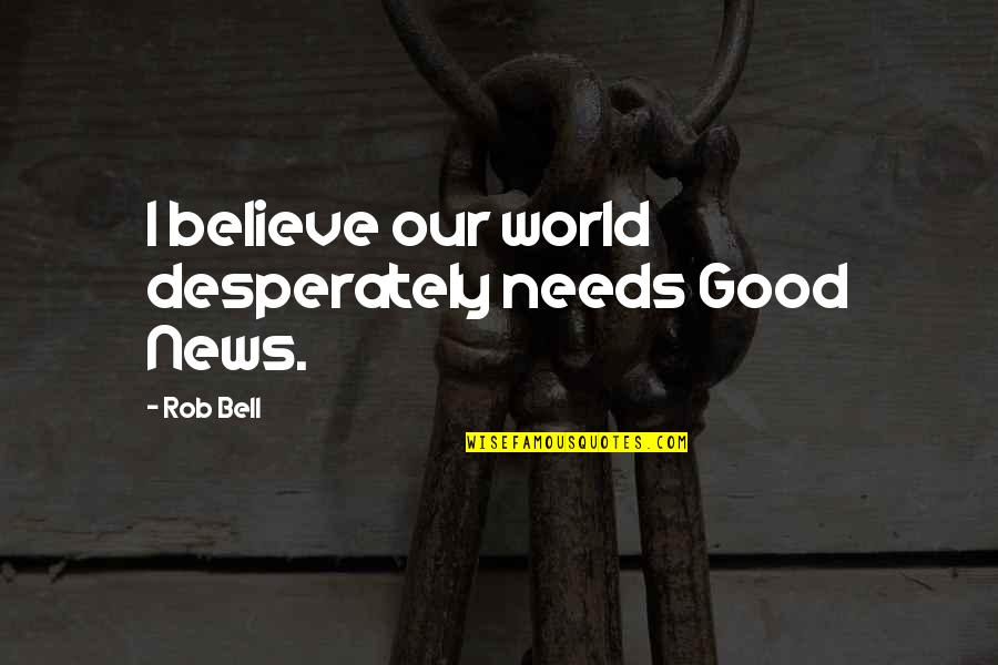 Viveash Quotes By Rob Bell: I believe our world desperately needs Good News.