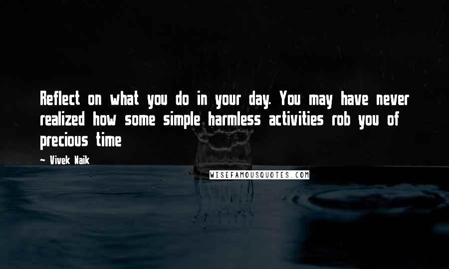 Vivek Naik quotes: Reflect on what you do in your day. You may have never realized how some simple harmless activities rob you of precious time
