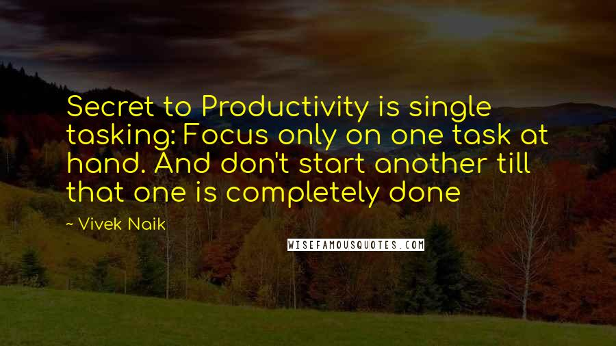 Vivek Naik quotes: Secret to Productivity is single tasking: Focus only on one task at hand. And don't start another till that one is completely done