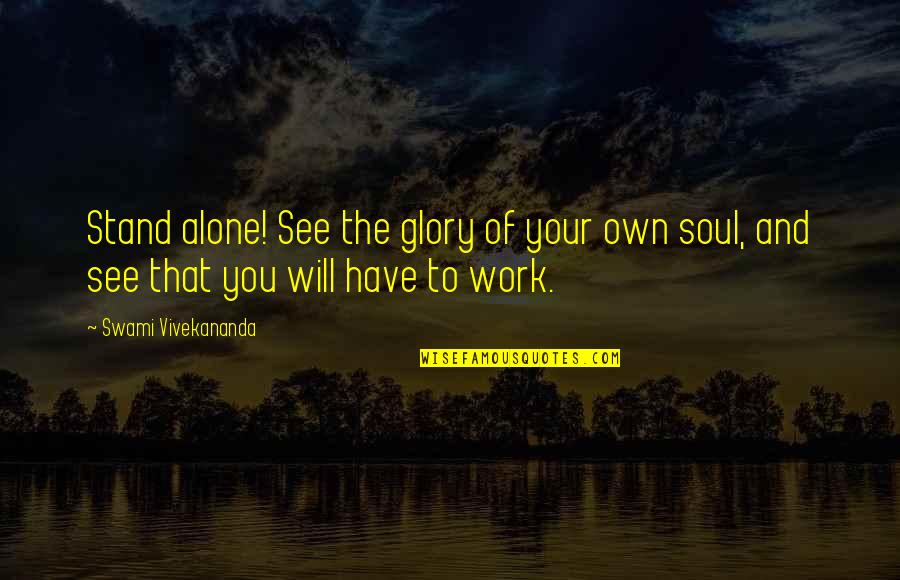 Vivekananda Work Quotes By Swami Vivekananda: Stand alone! See the glory of your own