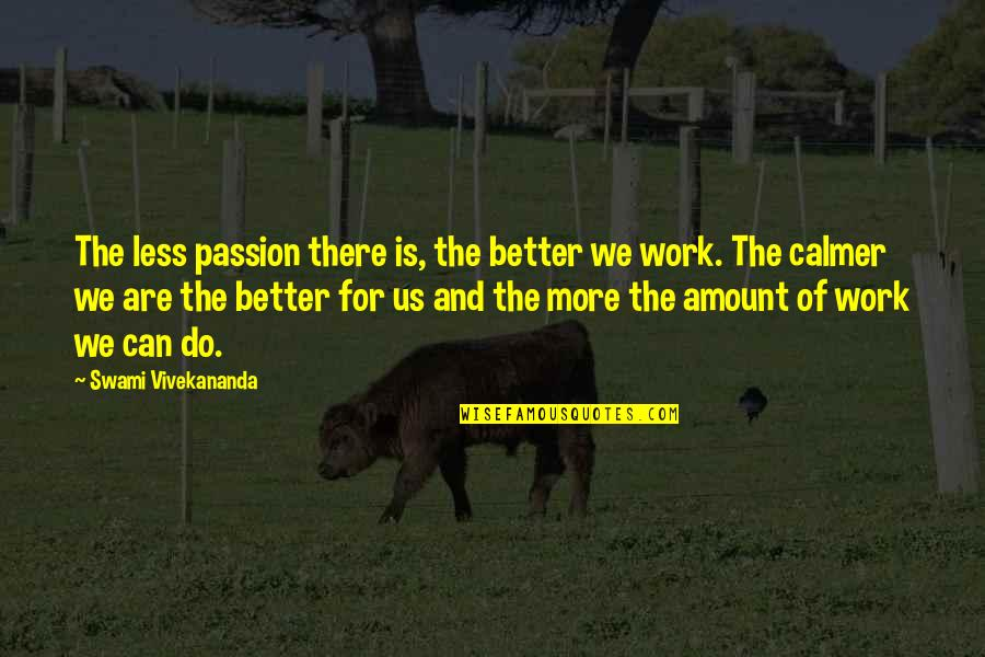 Vivekananda Work Quotes By Swami Vivekananda: The less passion there is, the better we