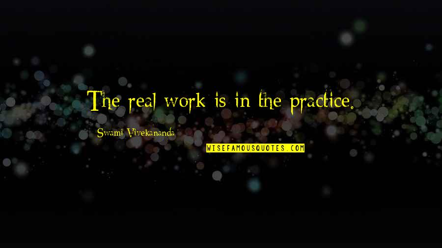 Vivekananda Work Quotes By Swami Vivekananda: The real work is in the practice.