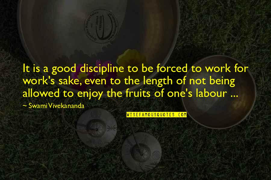 Vivekananda Work Quotes By Swami Vivekananda: It is a good discipline to be forced