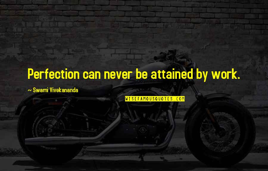 Vivekananda Work Quotes By Swami Vivekananda: Perfection can never be attained by work.