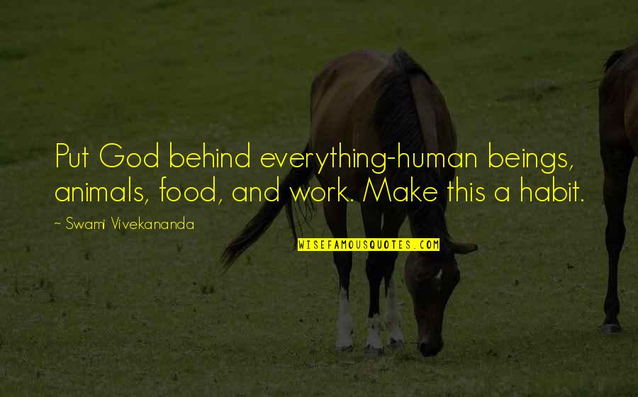 Vivekananda Work Quotes By Swami Vivekananda: Put God behind everything-human beings, animals, food, and