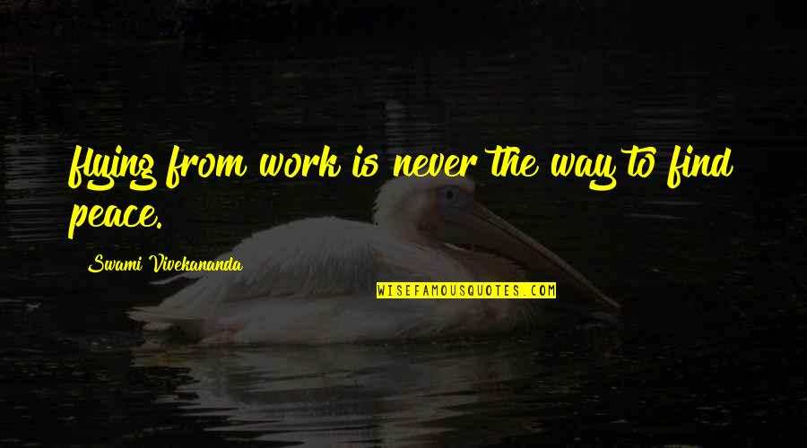 Vivekananda Work Quotes By Swami Vivekananda: flying from work is never the way to