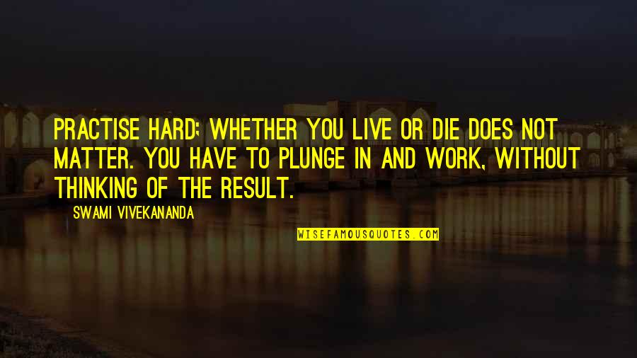Vivekananda Work Quotes By Swami Vivekananda: Practise hard; whether you live or die does