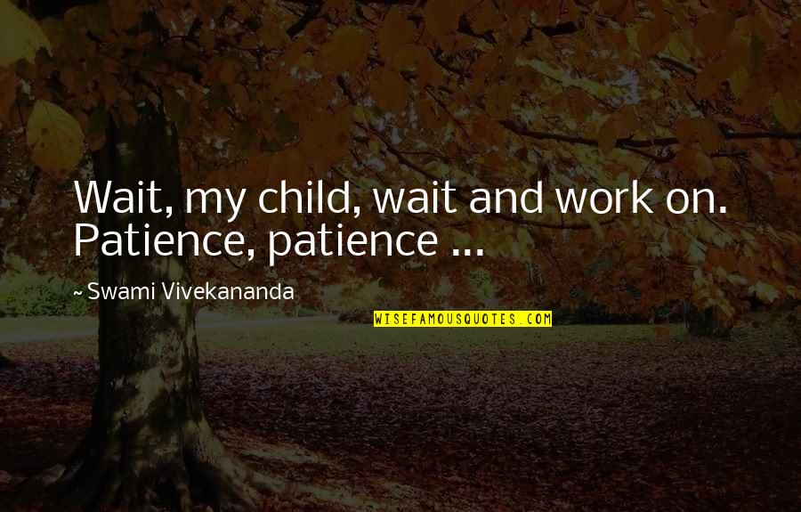 Vivekananda Work Quotes By Swami Vivekananda: Wait, my child, wait and work on. Patience,