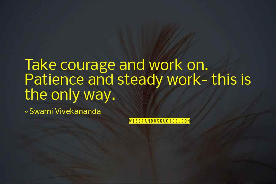 Vivekananda Work Quotes By Swami Vivekananda: Take courage and work on. Patience and steady